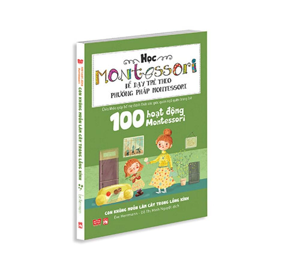 100 hoạt động Montessori: Con không muốn làm cây trong lồng kính