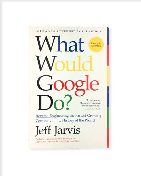 What Would Google Do?: Reverse-Engineering the Fastest Growing Company in the History of the World by Jeff Jarvis