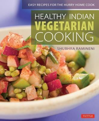 Healthy Indian Vegetarian Cooking : Easy Recipes for the Hurry Home Cook [Vegetarian Cookbook, Over 80 Recipes]