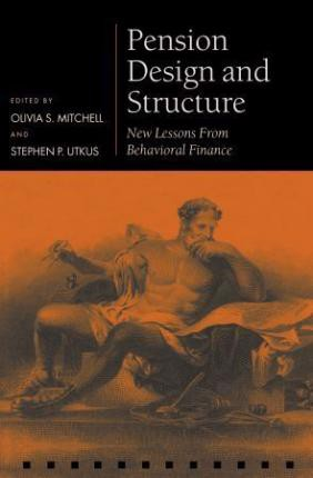 Pension Design and Structure : New Lessons from Behavioral Finance_ Oxford University Press_9780199273393_Edited by  Olivia S. Mitchell ,   Stephen P. Utkus