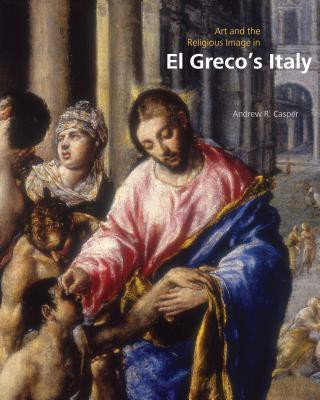 Art and the Religious Image in El Greco's Italy_Andrew R. Casper_9780271060545_Pennsylvania State University Press