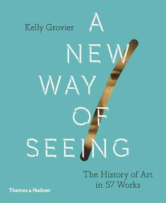 A New Way of Seeing : The History of Art in 57 Works_Kelly Grovier_9780500239636_Thames & Hudson Ltd