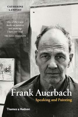 Frank Auerbach : Speaking and Painting_Catherine Lampert_9780500293997_Thames & Hudson Ltd