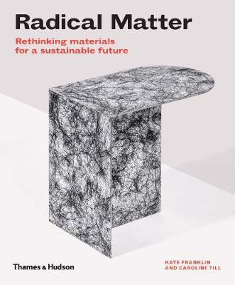 Radical Matter : Rethinking Materials for a Sustainable Future_ Kate Franklin, Caroline Till_9780500295397_Thames & Hudson Ltd