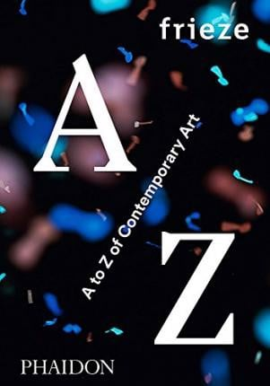 Frieze A to Z of Contemporary Art_Phaidon Editors_9780714871998_Phaidon Press Ltd