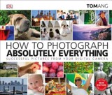How to Photograph Absolutely Everything_Tom Ang_9781465480255_DORLING KINDERSLEY