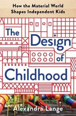 The Design of Childhood : How the Material World Shapes Independent Kids_Alexandra Lange_9781632866356_Bloomsbury Publishing