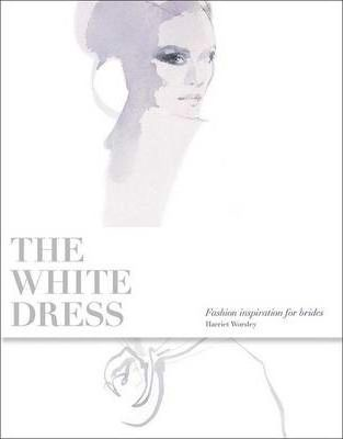 White Dress: Fashion Inspiration for Brides_ Laurence King Publishing_9781856695602_Author  Harriet Worsley